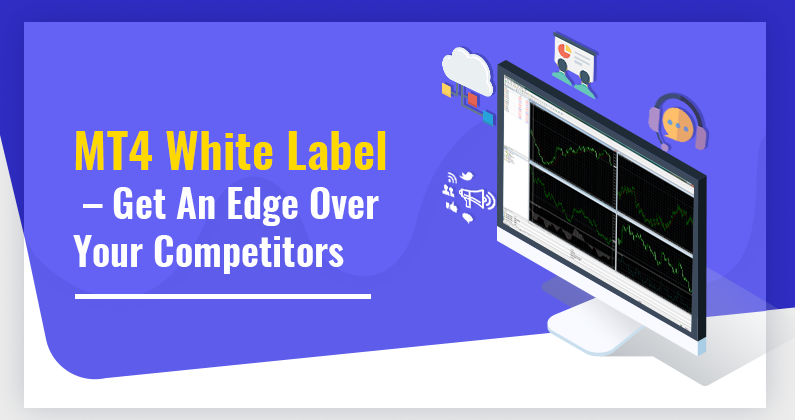 MT4 White Label – Get An Edge Over Your Competitors